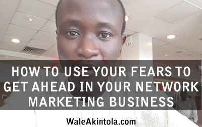 HOW TO USE YOUR FEARS TO GET AHEAD IN YOUR NETWORK MARKETING BUSINESS