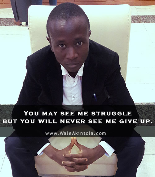 A Wale Akintola quote - You may see me struggle but you will never see me give up